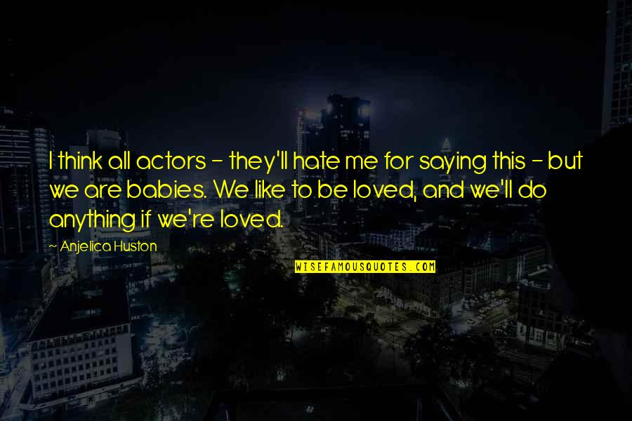 Saying I Hate You Quotes By Anjelica Huston: I think all actors - they'll hate me