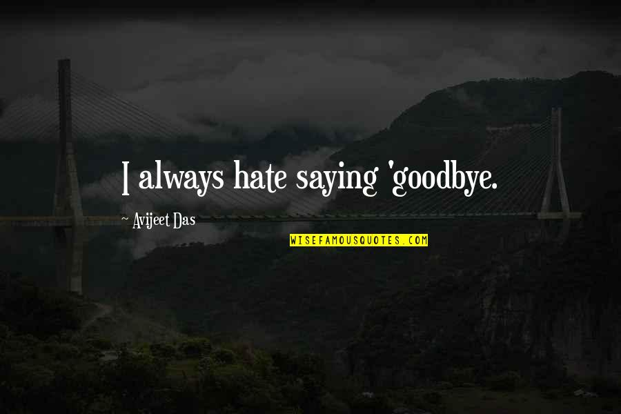 Saying I Hate You Quotes By Avijeet Das: I always hate saying 'goodbye.