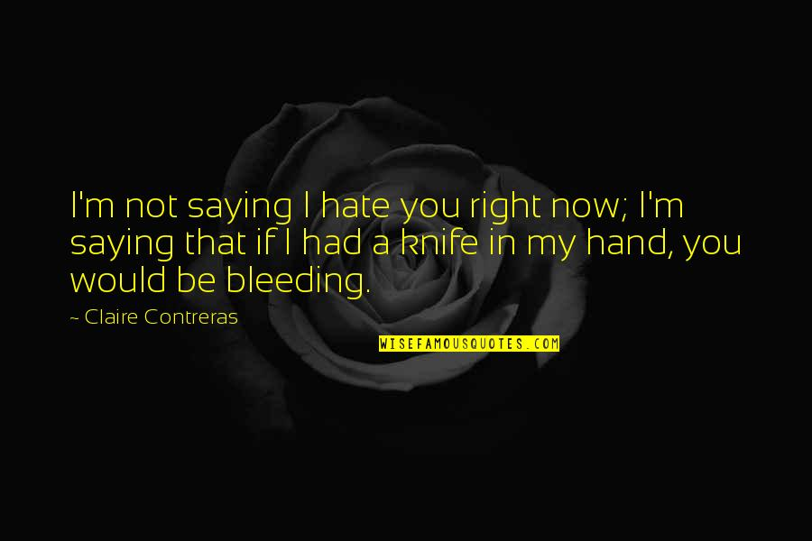 Saying I Hate You Quotes By Claire Contreras: I'm not saying I hate you right now;
