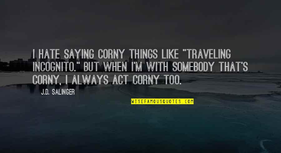 """Saying I Hate You Quotes By J.D. Salinger: I hate saying corny things like """"traveling incognito."""""""