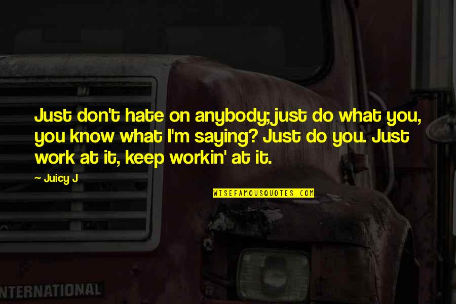 Saying I Hate You Quotes By Juicy J: Just don't hate on anybody; just do what