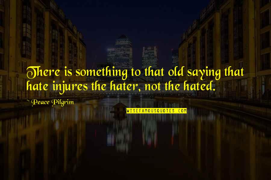 Saying I Hate You Quotes By Peace Pilgrim: There is something to that old saying that