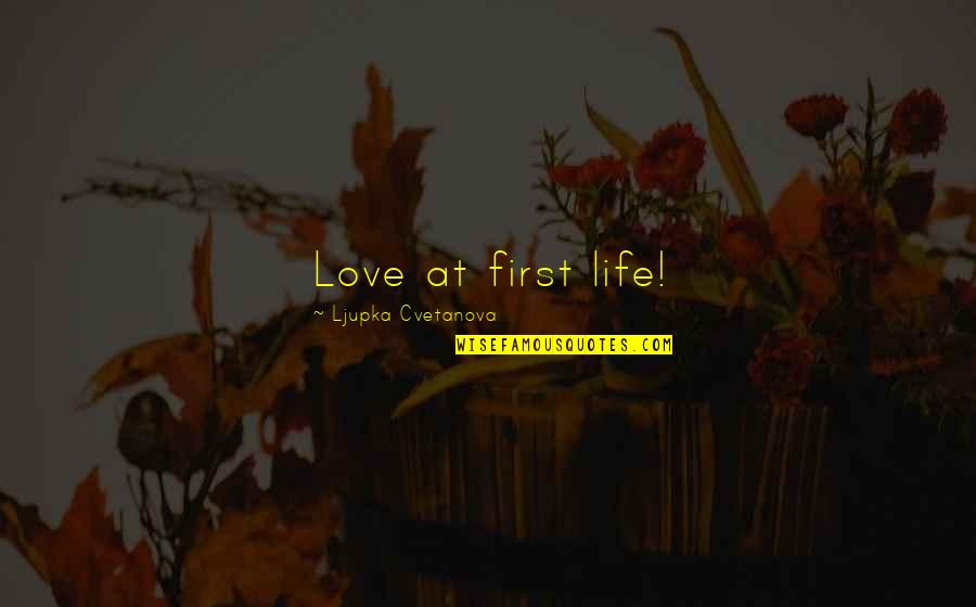 Saying I Love You First Quotes By Ljupka Cvetanova: Love at first life!