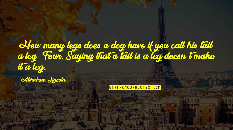 Saying It How It Is Quotes By Abraham Lincoln: How many legs does a dog have if
