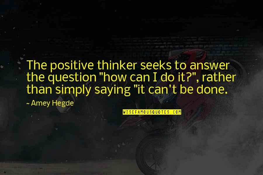 Saying It How It Is Quotes By Amey Hegde: The positive thinker seeks to answer the question