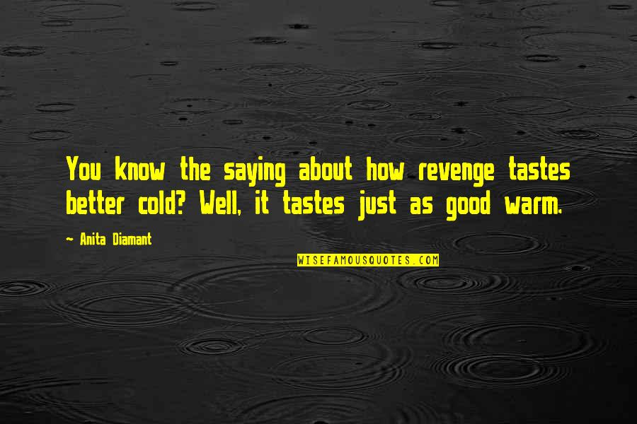 Saying It How It Is Quotes By Anita Diamant: You know the saying about how revenge tastes