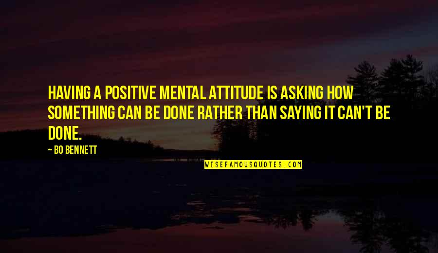 Saying It How It Is Quotes By Bo Bennett: Having a positive mental attitude is asking how