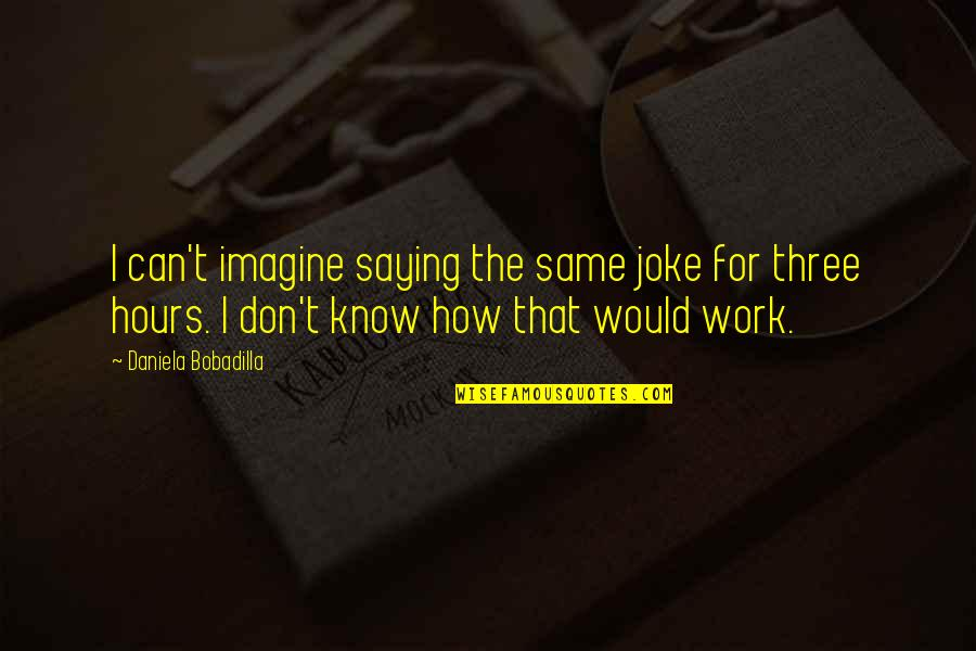 Saying It How It Is Quotes By Daniela Bobadilla: I can't imagine saying the same joke for
