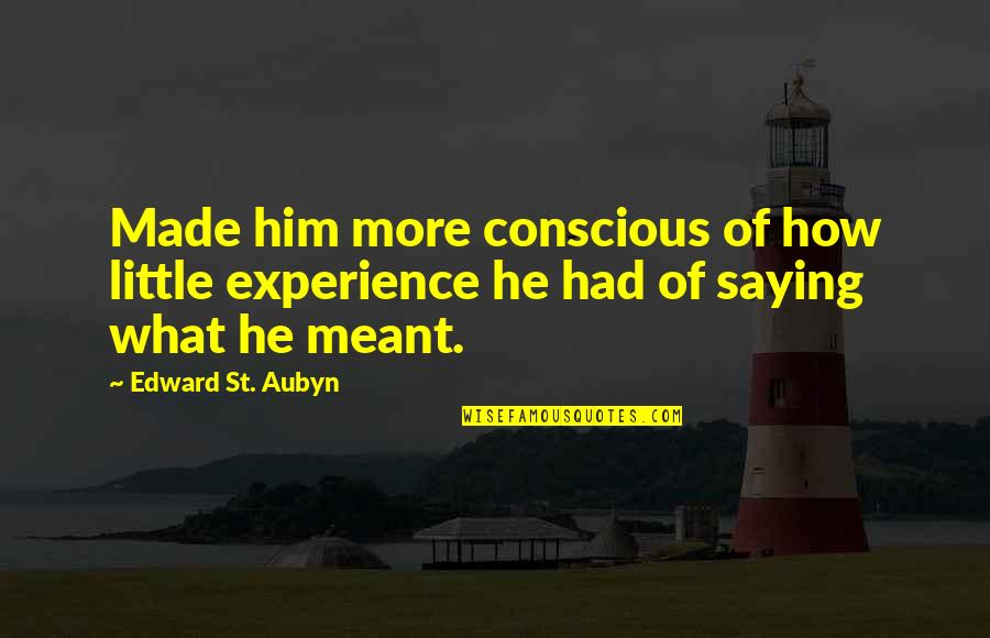 Saying It How It Is Quotes By Edward St. Aubyn: Made him more conscious of how little experience