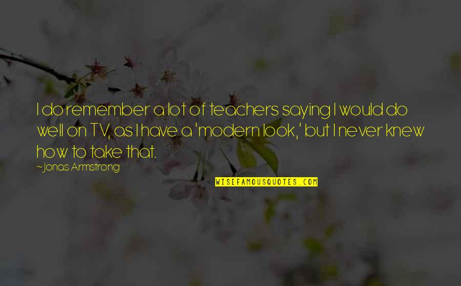 Saying It How It Is Quotes By Jonas Armstrong: I do remember a lot of teachers saying