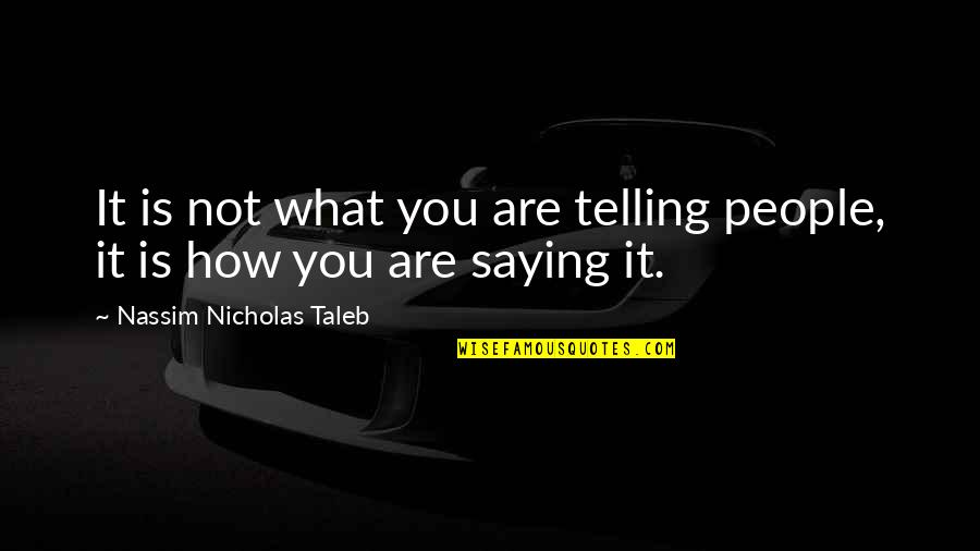 Saying It How It Is Quotes By Nassim Nicholas Taleb: It is not what you are telling people,