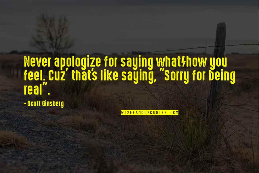 Saying It How It Is Quotes By Scott Ginsberg: Never apologize for saying what/how you feel. Cuz'