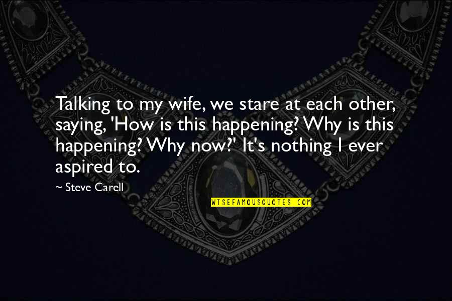 Saying It How It Is Quotes By Steve Carell: Talking to my wife, we stare at each