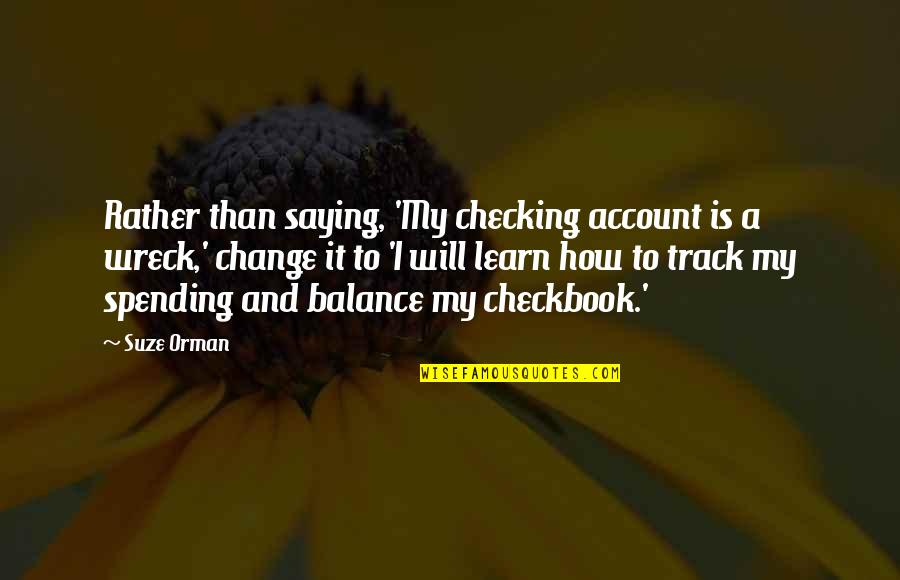 Saying It How It Is Quotes By Suze Orman: Rather than saying, 'My checking account is a