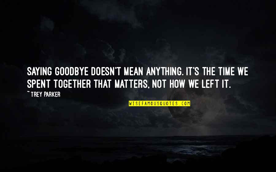 Saying It How It Is Quotes By Trey Parker: Saying goodbye doesn't mean anything. It's the time