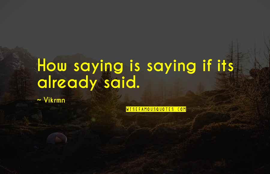 Saying It How It Is Quotes By Vikrmn: How saying is saying if its already said.