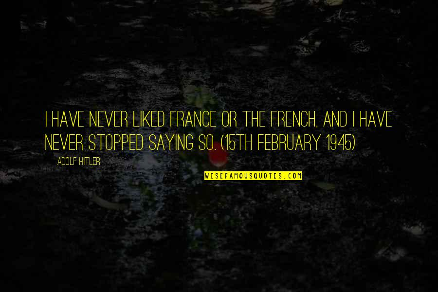 Saying It's Over Quotes By Adolf Hitler: I have never liked France or the French,