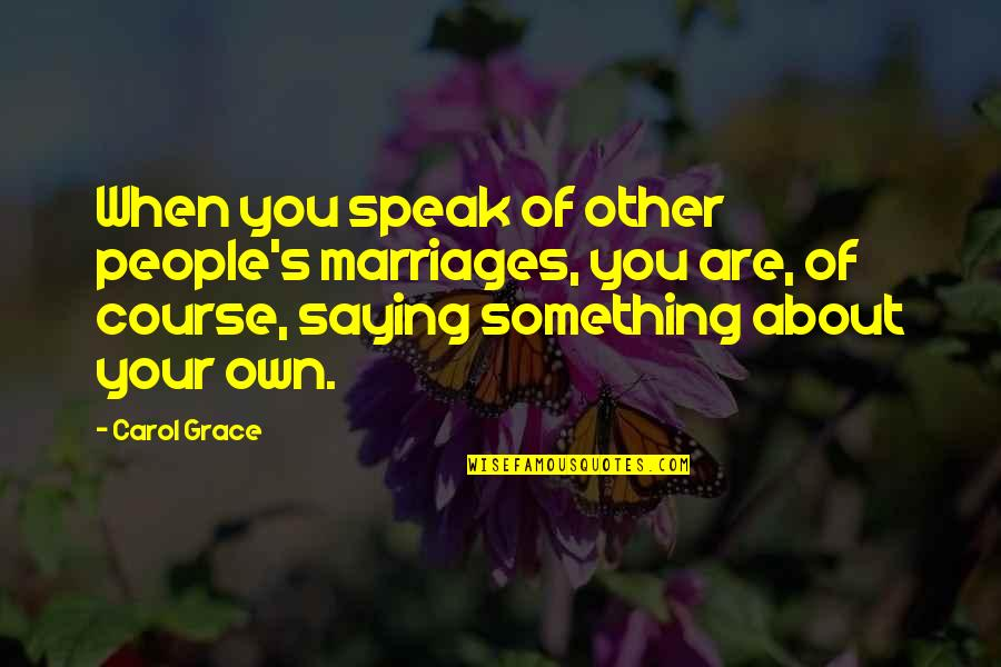 Saying It's Over Quotes By Carol Grace: When you speak of other people's marriages, you