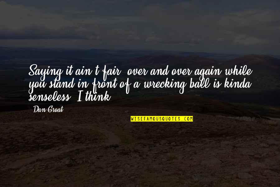 Saying It's Over Quotes By Dan Groat: Saying it ain't fair, over and over again