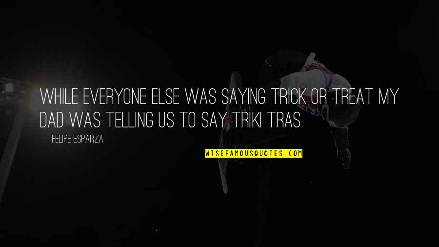 Saying It's Over Quotes By Felipe Esparza: While everyone else was saying Trick or Treat