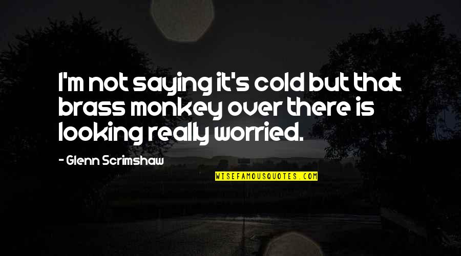 Saying It's Over Quotes By Glenn Scrimshaw: I'm not saying it's cold but that brass