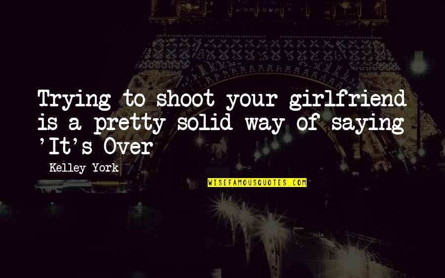 Saying It's Over Quotes By Kelley York: Trying to shoot your girlfriend is a pretty