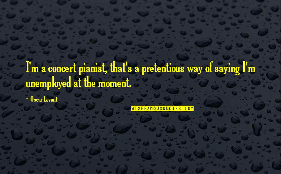 Saying It's Over Quotes By Oscar Levant: I'm a concert pianist, that's a pretentious way
