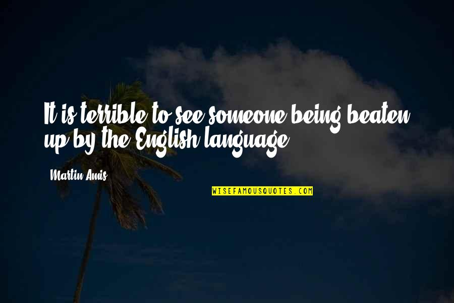Saying Kind Words Quotes By Martin Amis: It is terrible to see someone being beaten