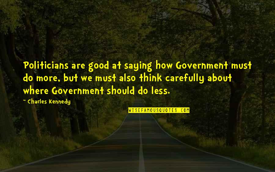 Saying Less Is More Quotes By Charles Kennedy: Politicians are good at saying how Government must