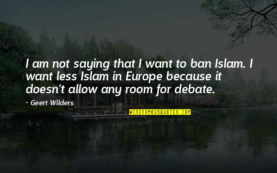Saying Less Is More Quotes By Geert Wilders: I am not saying that I want to