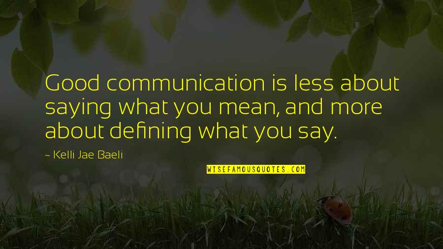 Saying Less Is More Quotes By Kelli Jae Baeli: Good communication is less about saying what you