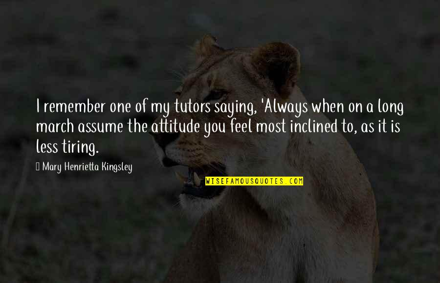 Saying Less Is More Quotes By Mary Henrietta Kingsley: I remember one of my tutors saying, 'Always