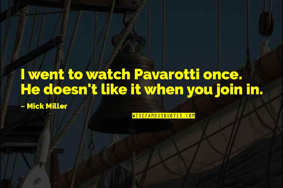 Saying Less Is More Quotes By Mick Miller: I went to watch Pavarotti once. He doesn't