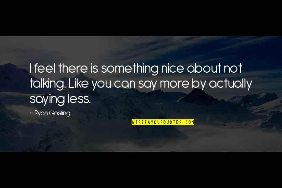 Saying Less Is More Quotes By Ryan Gosling: I feel there is something nice about not