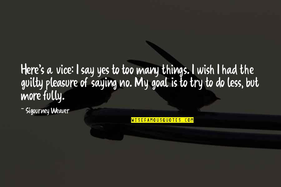 Saying Less Is More Quotes By Sigourney Weaver: Here's a vice: I say yes to too
