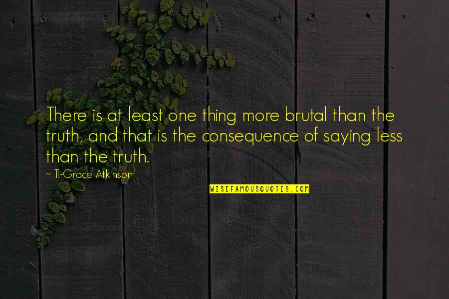 Saying Less Is More Quotes By Ti-Grace Atkinson: There is at least one thing more brutal