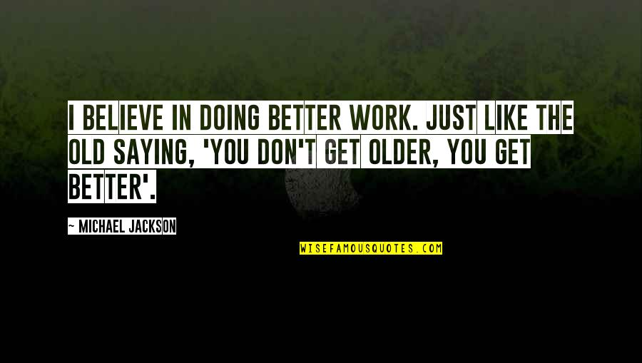Saying No At Work Quotes By Michael Jackson: I believe in doing better work. Just like