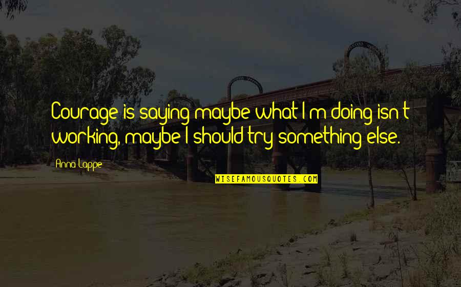 Saying Something But Not Doing It Quotes By Anna Lappe: Courage is saying maybe what I'm doing isn't