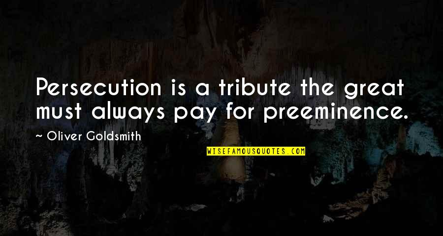 Saying Sorry Indirectly Quotes By Oliver Goldsmith: Persecution is a tribute the great must always