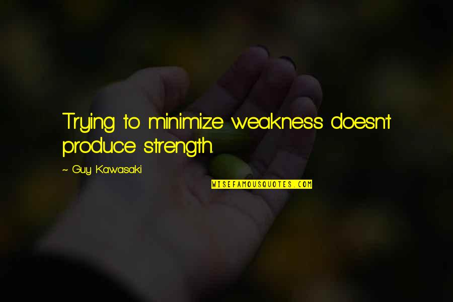 Saying Sorry To Your Best Friend Tagalog Quotes By Guy Kawasaki: Trying to minimize weakness doesn't produce strength.