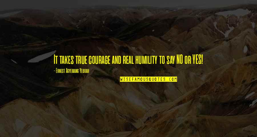 Saying Yes And No Quotes By Ernest Agyemang Yeboah: It takes true courage and real humility to