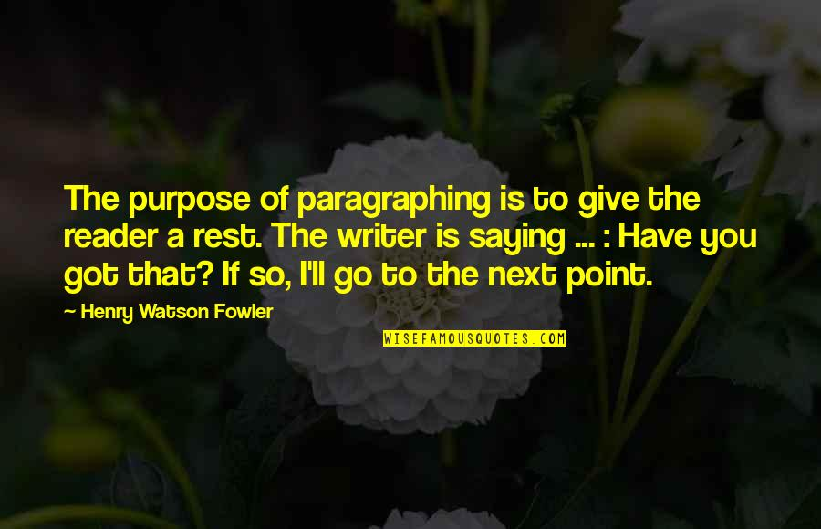 Saying Yes And No Quotes By Henry Watson Fowler: The purpose of paragraphing is to give the