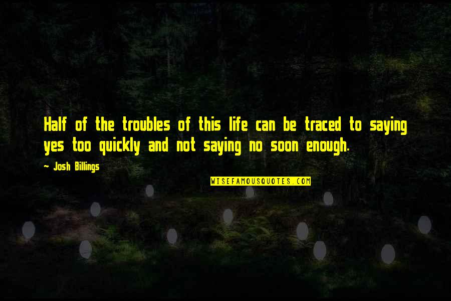 Saying Yes And No Quotes By Josh Billings: Half of the troubles of this life can
