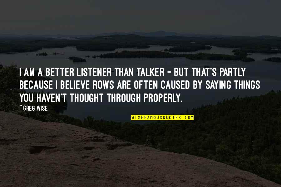 Saying Yes More Often Quotes By Greg Wise: I am a better listener than talker -