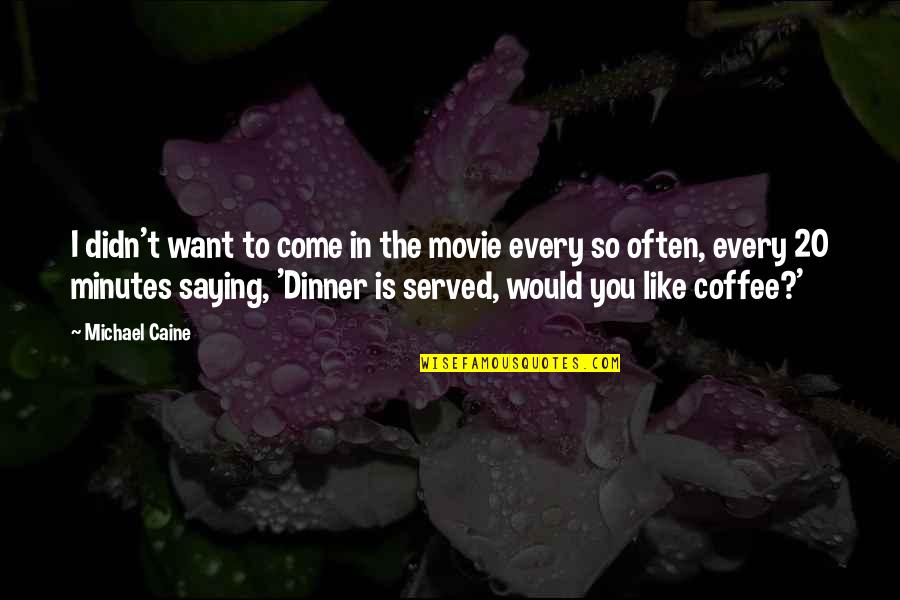 Saying Yes More Often Quotes By Michael Caine: I didn't want to come in the movie