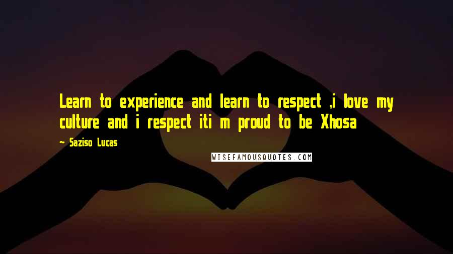 Saziso Lucas quotes: Learn to experience and learn to respect ,i love my culture and i respect iti m proud to be Xhosa