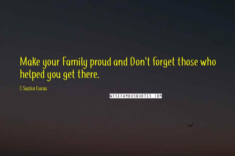 Saziso Lucas quotes: Make your Family proud and Don't forget those who helped you get there.