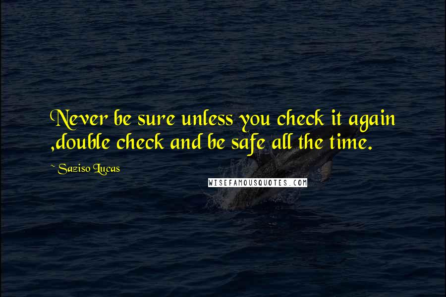 Saziso Lucas quotes: Never be sure unless you check it again ,double check and be safe all the time.