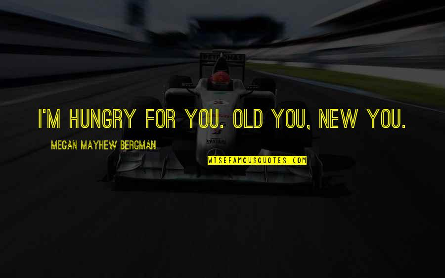 Sbagliare Quotes By Megan Mayhew Bergman: I'm hungry for you. Old you, new you.