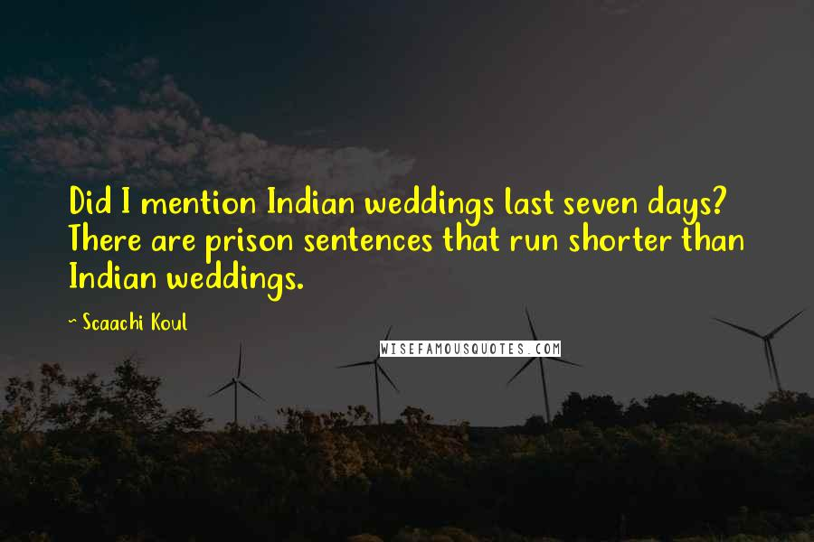Scaachi Koul quotes: Did I mention Indian weddings last seven days? There are prison sentences that run shorter than Indian weddings.